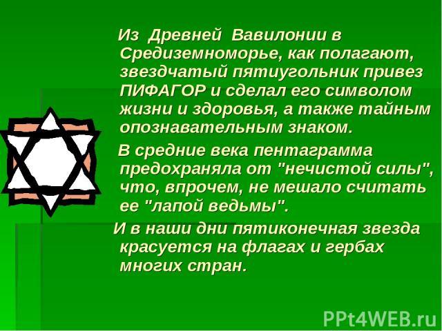 Из Древней Вавилонии в Средиземноморье, как полагают, звездчатый пятиугольник привез ПИФАГОР и сделал его символом жизни и здоровья, а также тайным опознавательным знаком. В средние века пентаграмма предохраняла от