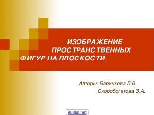 ИЗОБРАЖЕНИЕ ПРОСТРАНСТВЕННЫХ ФИГУР НА ПЛОСКОСТИ Авторы: Баринкова Л.В. Скоробога
