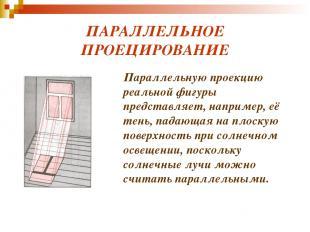 ПАРАЛЛЕЛЬНОЕ ПРОЕЦИРОВАНИЕ Параллельную проекцию реальной фигуры представляет, н