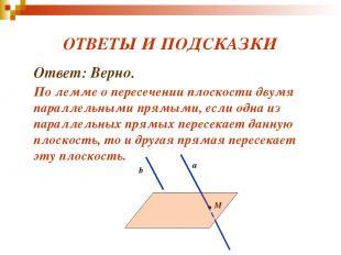 ОТВЕТЫ И ПОДСКАЗКИ Ответ: Верно. По лемме о пересечении плоскости двумя параллел
