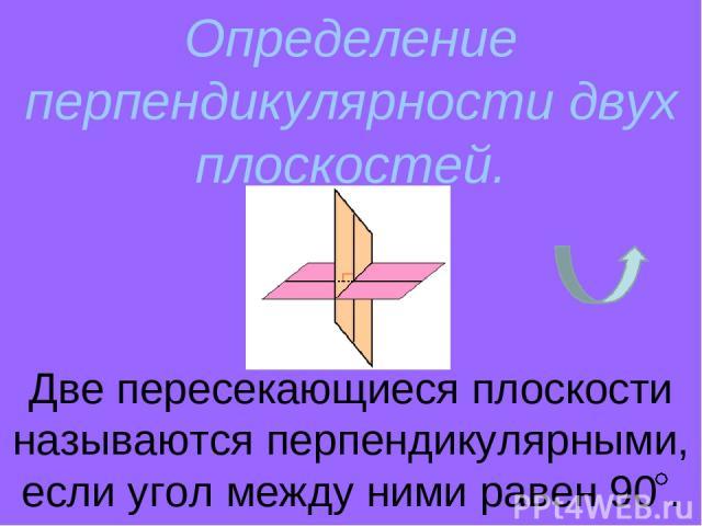 Определение перпендикулярности двух плоскостей. Две пересекающиеся плоскости называются перпендикулярными, если угол между ними равен 90 .