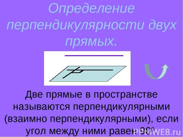Определение перпендикулярности двух прямых. Две прямые в пространстве называются перпендикулярными (взаимно перпендикулярными), если угол между ними равен 900.