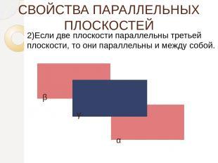СВОЙСТВА ПАРАЛЛЕЛЬНЫХ ПЛОСКОСТЕЙ 2)Если две плоскости параллельны третьей плоско