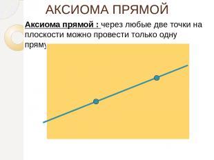 АКСИОМА ПРЯМОЙ Аксиома прямой : через любые две точки на плоскости можно провест