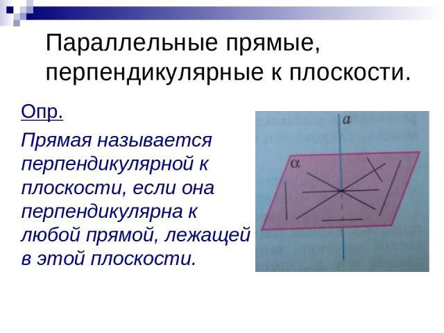 Параллельные прямые, перпендикулярные к плоскости. Опр. Прямая называется перпендикулярной к плоскости, если она перпендикулярна к любой прямой, лежащей в этой плоскости.