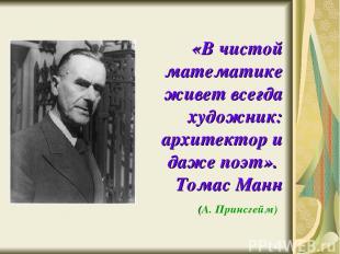 «В чистой математике живет всегда художник: архитектор и даже поэт». Томас Манн
