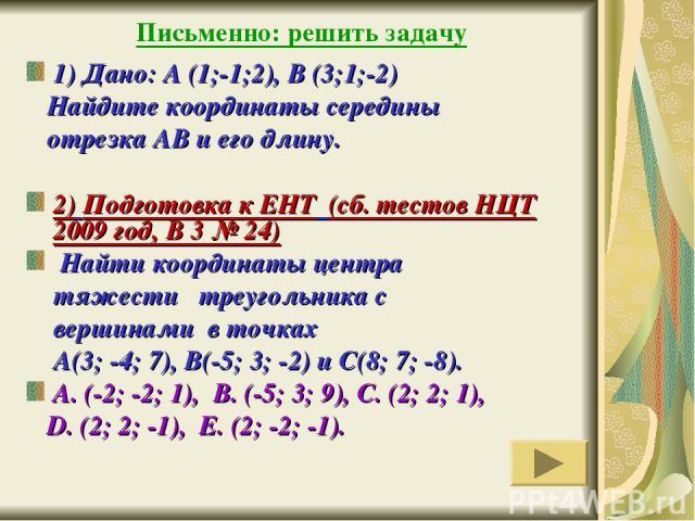 Письменно: решить задачу 1) Дано: А (1;-1;2), В (3;1;-2) Найдите координаты середины отрезка АВ и его длину. 2) Подготовка к ЕНТ (сб. тестов НЦТ 2009 год, В 3 № 24) Найти координаты центра тяжести треугольника с вершинами в точках А(3; -4; 7), В(-5;…