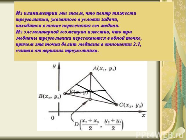 Из планиметрии мы знаем, что центр тяжести треугольника, указанного в условии задачи, находится в точке пересечения его медиан. Из элементарной геометрии известно, что три медианы треугольника пересекаются в одной точке, причем эта точка делит медиа…
