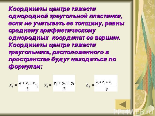 Координаты центра тяжести однородной треугольной пластинки, если не учитывать ее толщину, равны среднему арифметическому однородных координат ее вершин. Координаты центра тяжести треугольника, расположенного в пространстве будут находиться по формул…