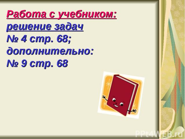 Работа с учебником: решение задач № 4 стр. 68; дополнительно: № 9 стр. 68