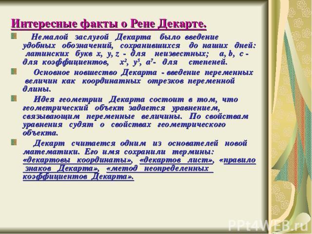 Интересные факты о Рене Декарте. Немалой заслугой Декарта было введение удобных обозначений, сохранившихся до наших дней: латинских букв x, y, z - для неизвестных; a, b, c - для коэффициентов, x2, y5, a7- для степеней. Основное новшество Декарта - в…