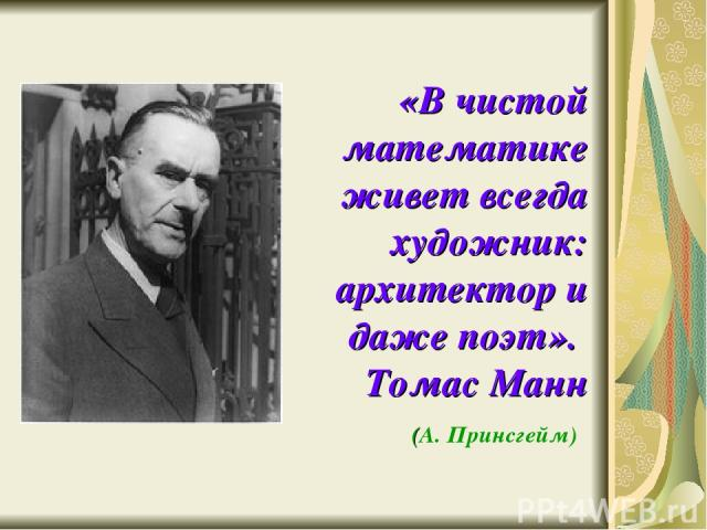 «В чистой математике живет всегда художник: архитектор и даже поэт». Томас Манн (А. Принсгейм)