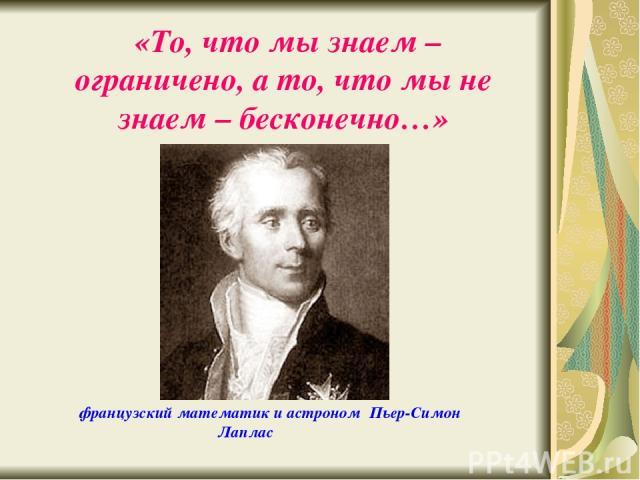 «То, что мы знаем – ограничено, а то, что мы не знаем – бесконечно…» французский математик и астроном Пьер-Симон Лаплас