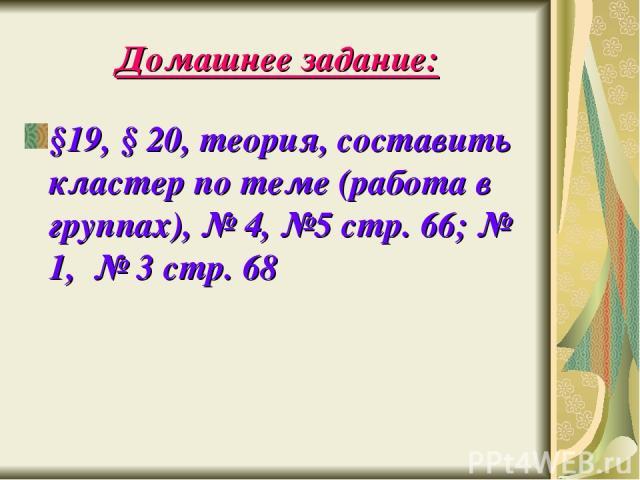 Домашнее задание: §19, § 20, теория, составить кластер по теме (работа в группах), № 4, №5 стр. 66; № 1, № 3 стр. 68