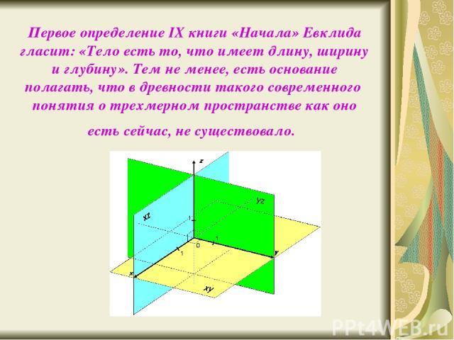 Первое определение IX книги «Начала» Евклида гласит: «Тело есть то, что имеет длину, ширину и глубину». Тем не менее, есть основание полагать, что в древности такого современного понятия о трехмерном пространстве как оно есть сейчас, не существовало.