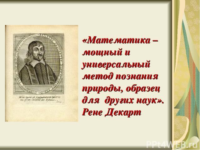 «Математика – мощный и универсальный метод познания природы, образец для других наук». Рене Декарт