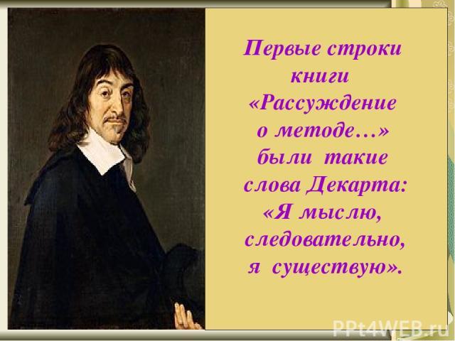 В 1637 г. во Франции вышла книга, которая принесла её автору невероятную известность. По обычаям того времени она имела довольно длинное название: «Рассуждение о методе, позволяющем направлять разум и отыскивать истину в науках. Кроме того, Диоптрик…