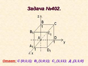 Задача №402. Ответ: С (0;1;1); В1 (1;0;1); С1 (1;11); Д 1(1;1;0)