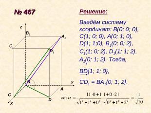 № 467 х у z A B C D D1 A1 B1 C1 Решение: Введём систему координат: В(0; 0; 0), С