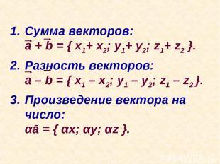 Сумма векторов: a + b = { x1+ x2; y1+ y2; z1+ z2 }. Разность векторов: a – b = {