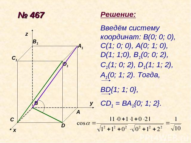 № 467 х у z A B C D D1 A1 B1 C1 Решение: Введём систему координат: В(0; 0; 0), С(1; 0; 0), А(0; 1; 0), D(1; 1;0), B1(0; 0; 2), C1(1; 0; 2), D1(1; 1; 2), A1(0; 1; 2). Тогда, BD{1; 1; 0}, CD1 = BA1{0; 1; 2}.