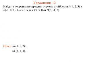 Упражнение 12 Найдите координаты середины отрезка: а) AB, если A(1, 2, 3) и B(-1