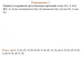 Упражнение 1 Найдите координаты ортогональных проекций точек A(1, 3, 4) и B(5, -