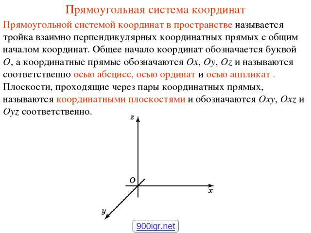 Прямоугольная система координат Прямоугольной системой координат в пространстве называется тройка взаимно перпендикулярных координатных прямых с общим началом координат. Общее начало координат обозначается буквой O, а координатные прямые обозначаютс…