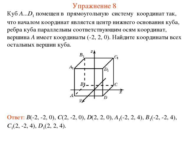 Упражнение 8 Куб A...D1 помещен в прямоугольную систему координат так, что началом координат является центр нижнего основания куба, ребра куба параллельны соответствующим осям координат, вершина A имеет координаты (-2, 2, 0). Найдите координаты всех…