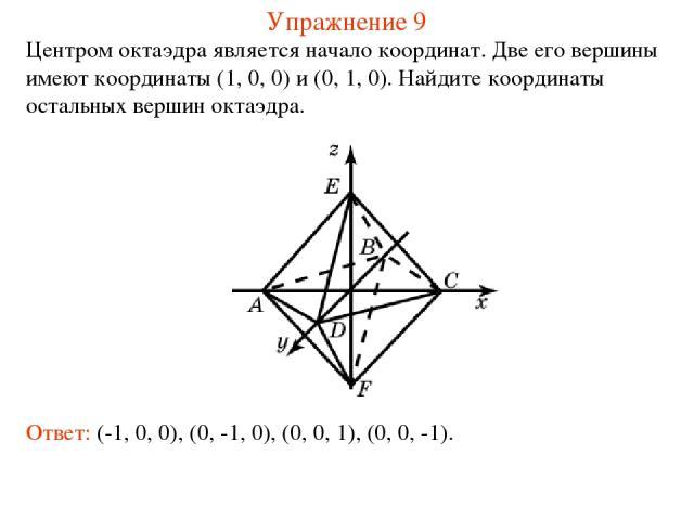 Упражнение 9 Центром октаэдра является начало координат. Две его вершины имеют координаты (1, 0, 0) и (0, 1, 0). Найдите координаты остальных вершин октаэдра. Ответ: (-1, 0, 0), (0, -1, 0), (0, 0, 1), (0, 0, -1).