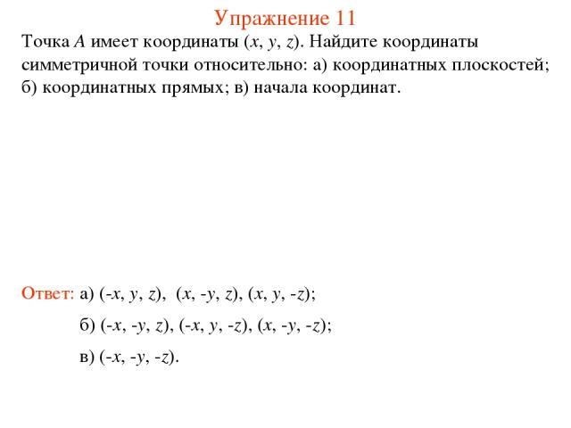 Упражнение 11 Точка A имеет координаты (x, y, z). Найдите координаты симметричной точки относительно: а) координатных плоскостей; б) координатных прямых; в) начала координат. Ответ: а) (-x, y, z), (x, -y, z), (x, y, -z); б) (-x, -y, z), (-x, y, -z),…