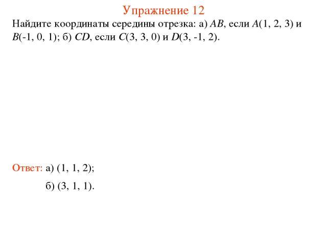 Упражнение 12 Найдите координаты середины отрезка: а) AB, если A(1, 2, 3) и B(-1, 0, 1); б) CD, если C(3, 3, 0) и D(3, -1, 2). Ответ: а) (1, 1, 2); б) (3, 1, 1).