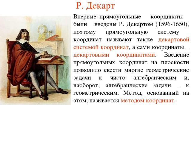 Р. Декарт Впервые прямоугольные координаты были введены Р. Декартом (1596-1650), поэтому прямоугольную систему координат называют также декартовой системой координат, а сами координаты – декартовыми координатами. Введение прямоугольных координат на …