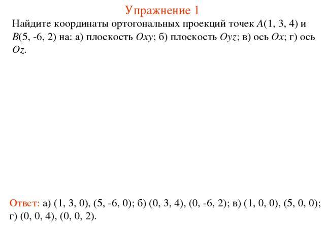Упражнение 1 Найдите координаты ортогональных проекций точек A(1, 3, 4) и B(5, -6, 2) на: а) плоскость Oxy; б) плоскость Oyz; в) ось Ox; г) ось Oz. Ответ: а) (1, 3, 0), (5, -6, 0); б) (0, 3, 4), (0, -6, 2); в) (1, 0, 0), (5, 0, 0); г) (0, 0, 4), (0,…