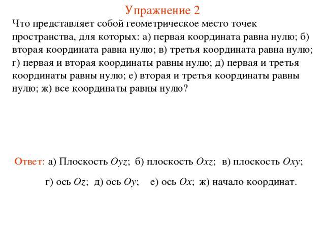 Упражнение 2 Что представляет собой геометрическое место точек пространства, для которых: а) первая координата равна нулю; б) вторая координата равна нулю; в) третья координата равна нулю; г) первая и вторая координаты равны нулю; д) первая и третья…