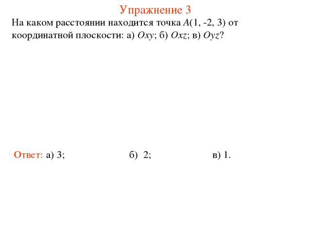 Упражнение 3 На каком расстоянии находится точка A(1, -2, 3) от координатной плоскости: а) Oxy; б) Oxz; в) Oyz? Ответ: а) 3; б) 2; в) 1.