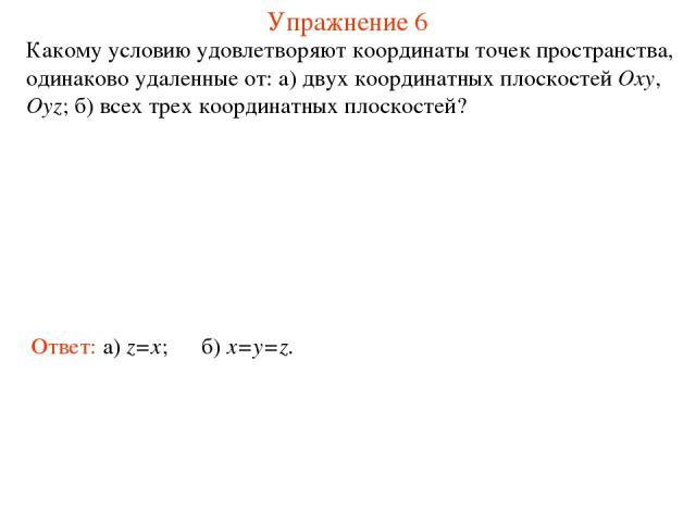 Упражнение 6 Какому условию удовлетворяют координаты точек пространства, одинаково удаленные от: а) двух координатных плоскостей Oxy, Oyz; б) всех трех координатных плоскостей? Ответ: а) z=x; б) x=y=z.