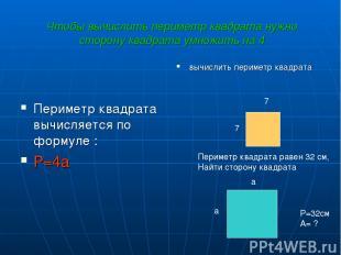 Чтобы вычислить периметр квадрата нужно сторону квадрата умножить на 4 Периметр