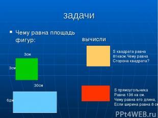 задачи Чему равна площадь фигур: вычисли 3см 3см 6дм 30см S квадрата равна 81квс