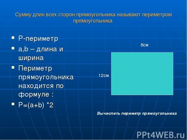 Сумму длин всех сторон прямоугольника называют периметром прямоугольника P-периметр a,b – длина и ширина Периметр прямоугольника находится по формуле : P=(a+b) *2 8см 12см Вычислить периметр прямоугольника