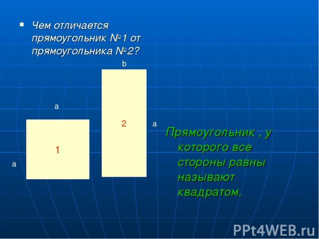Чем отличается прямоугольник №1 от прямоугольника №2? Прямоугольник , у которого все стороны равны называют квадратом. 1 2 a a a b