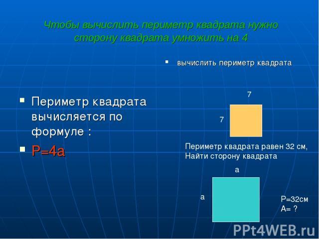 Чтобы вычислить периметр квадрата нужно сторону квадрата умножить на 4 Периметр квадрата вычисляется по формуле : P=4a вычислить периметр квадрата 7 7 a Периметр квадрата равен 32 см, Найти сторону квадрата P=32см A= ? a