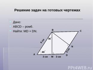 Решение задач на готовых чертежах Дано: АВСD – ромб. Найти: MD + DN. D C B A N М