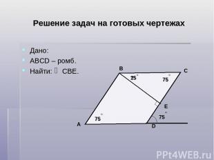 Решение задач на готовых чертежах Дано: АВСD – ромб. Найти: СВЕ. D C B A Е 75 ?