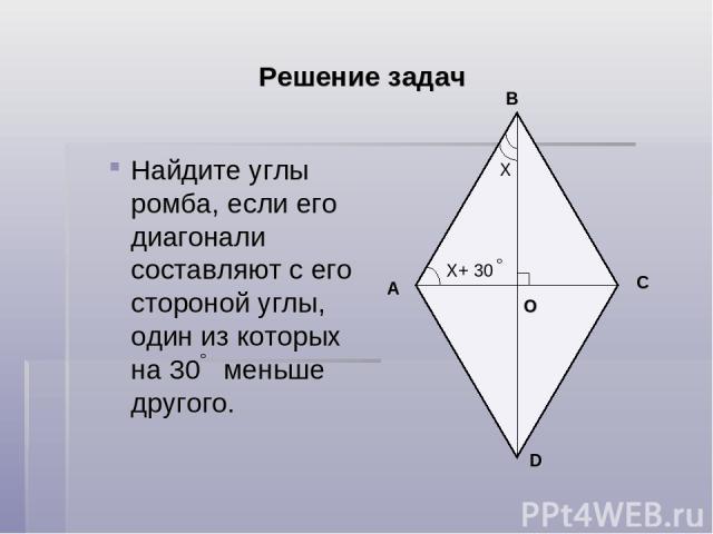 Решение задач Найдите углы ромба, если его диагонали составляют с его стороной углы, один из которых на 30 меньше другого. Х Х+ 30 D A B C О