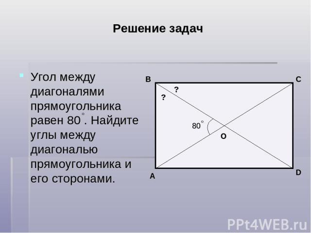 Решение задач Угол между диагоналями прямоугольника равен 80 . Найдите углы между диагональю прямоугольника и его сторонами. 80 D A B C О ? ?