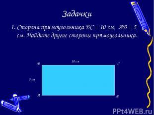 Задачки 1. Сторона прямоугольника BC = 10 см, AB = 5 см. Найдите другие стороны