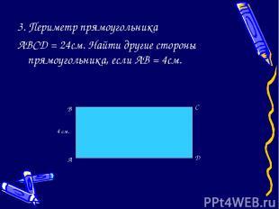 3. Периметр прямоугольника ABCD = 24см. Найти другие стороны прямоугольника, есл