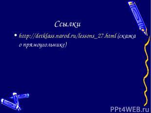Ссылки http://detklass.narod.ru/lessons_27.html (сказка о прямоугольнике)