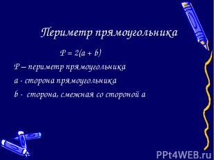 Периметр прямоугольника P = 2(a + b) P – периметр прямоугольника a - сторона пря